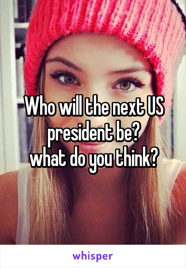 Who will the next US president be? what do you think?
