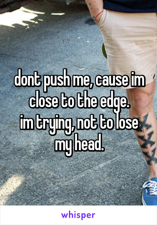 dont push me, cause im close to the edge. im trying, not to lose my head.