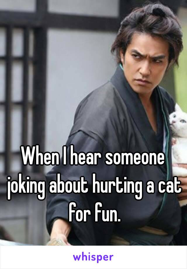 When I hear someone joking about hurting a cat for fun.