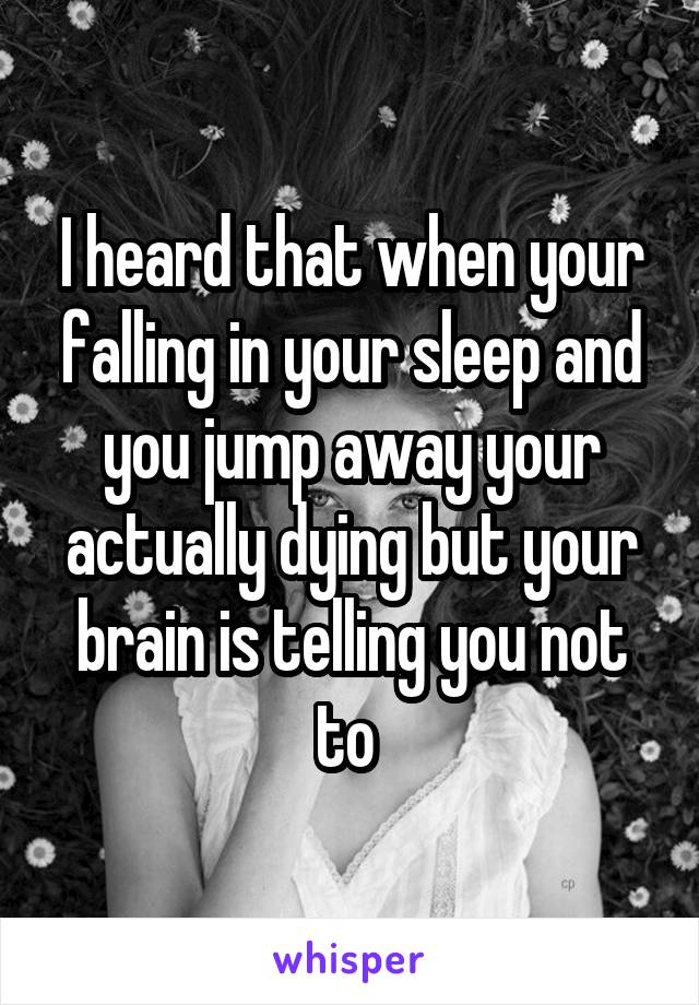 I heard that when your falling in your sleep and you jump away your actually dying but your brain is telling you not to