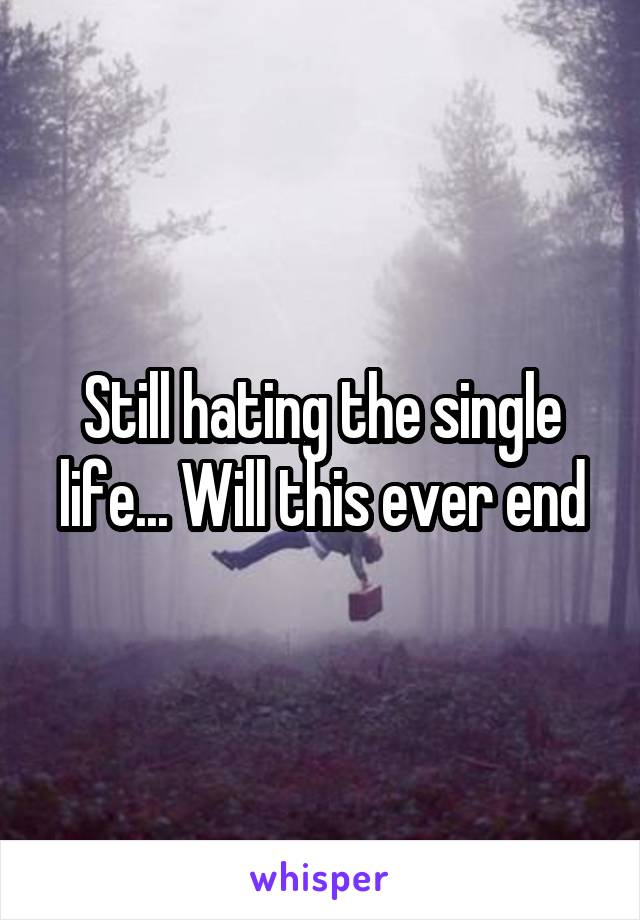 Still hating the single life... Will this ever end