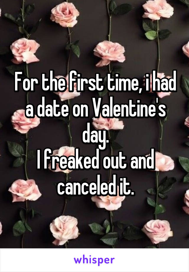 For the first time, i had a date on Valentine's day. I freaked out and canceled it.