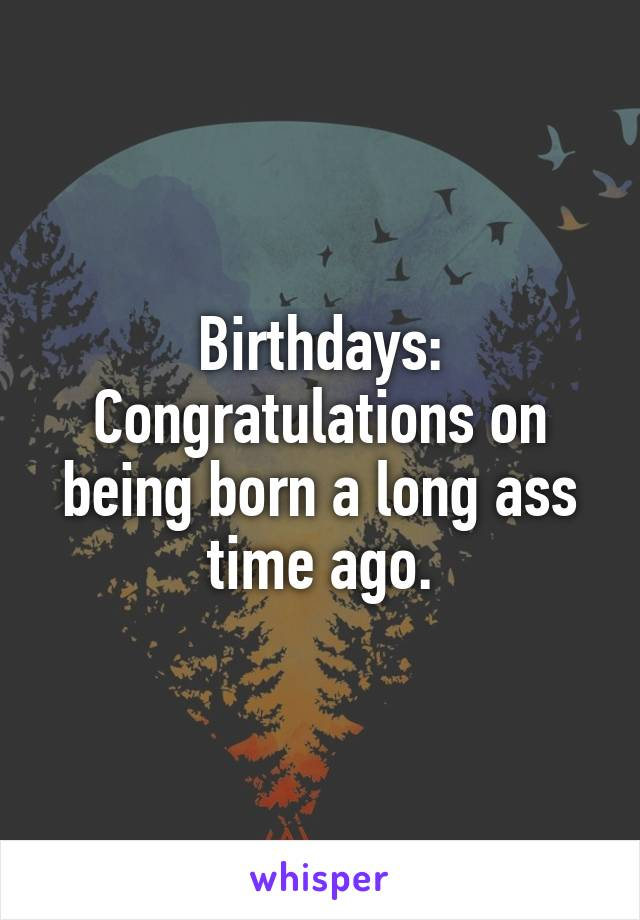 Birthdays: Congratulations on being born a long ass time ago.