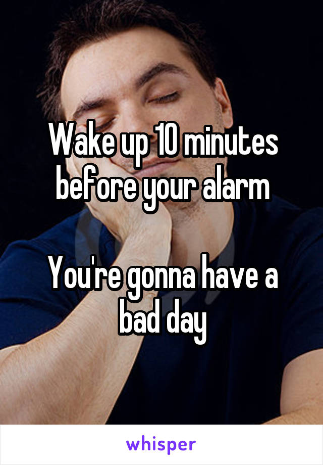 Wake up 10 minutes before your alarm  You're gonna have a bad day