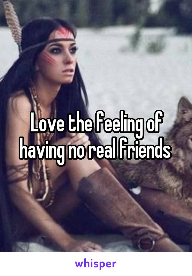 Love the feeling of having no real friends