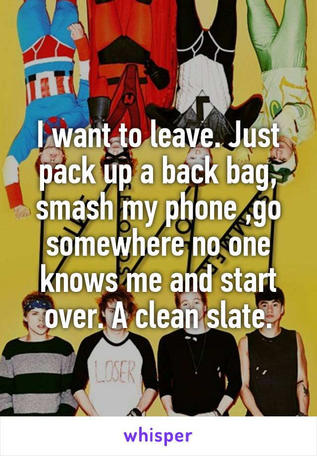 I want to leave. Just pack up a back bag, smash my phone ,go somewhere no one knows me and start over. A clean slate.