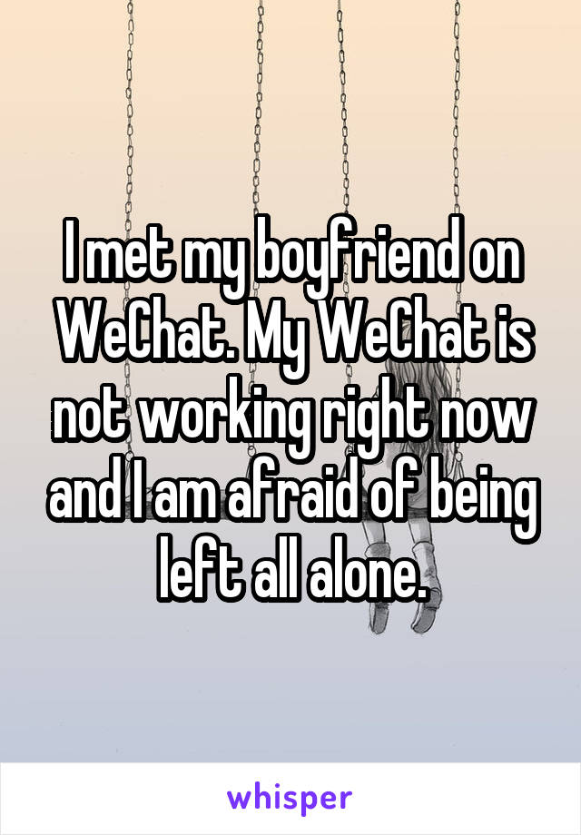 I met my boyfriend on WeChat. My WeChat is not working right now and I am afraid of being left all alone.