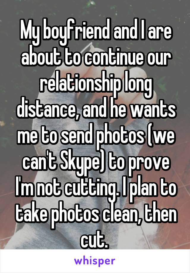 My boyfriend and I are about to continue our relationship long distance, and he wants me to send photos (we can't Skype) to prove I'm not cutting. I plan to take photos clean, then cut.