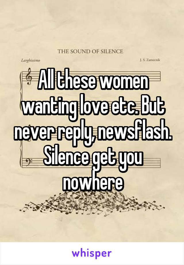 All these women wanting love etc. But never reply, newsflash. Silence get you nowhere