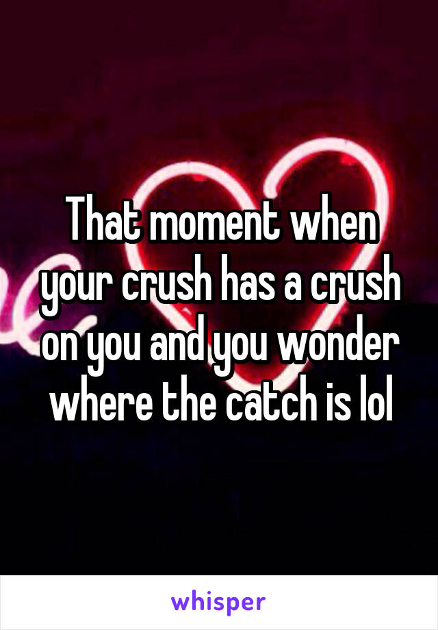 That moment when your crush has a crush on you and you wonder where the catch is lol