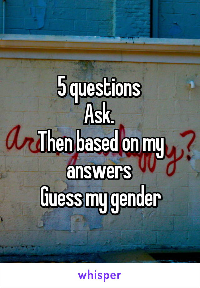 5 questions  Ask.  Then based on my answers  Guess my gender