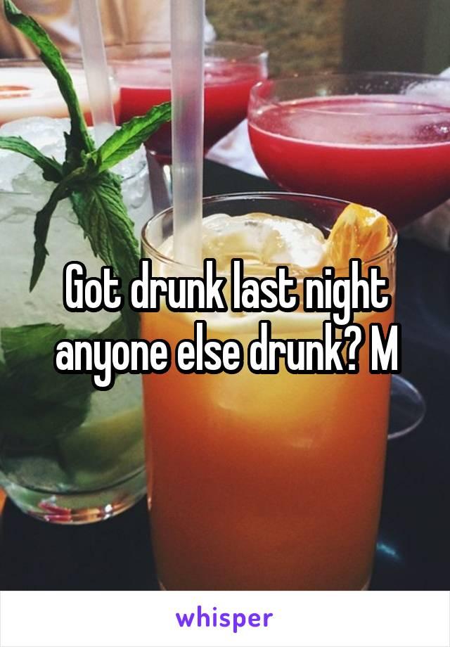Got drunk last night anyone else drunk? M