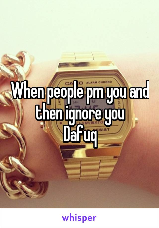 When people pm you and then ignore you Dafuq