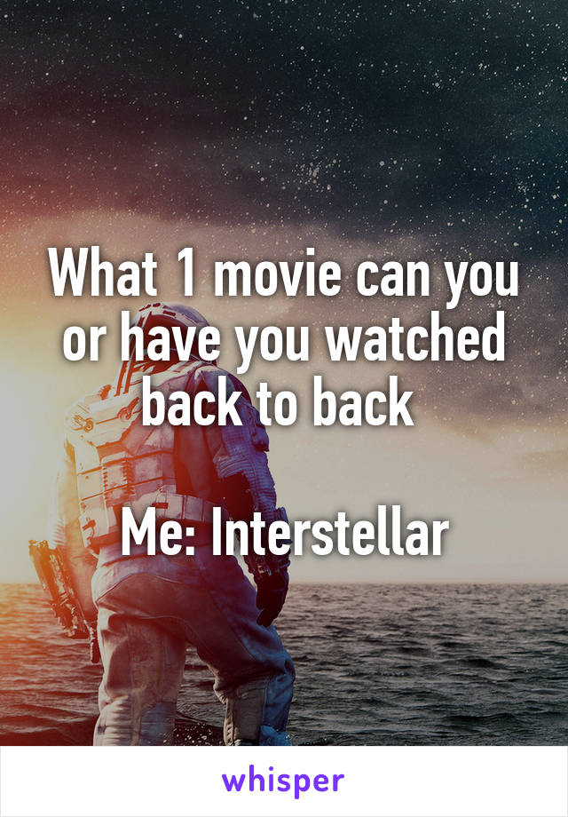 What 1 movie can you or have you watched back to back   Me: Interstellar