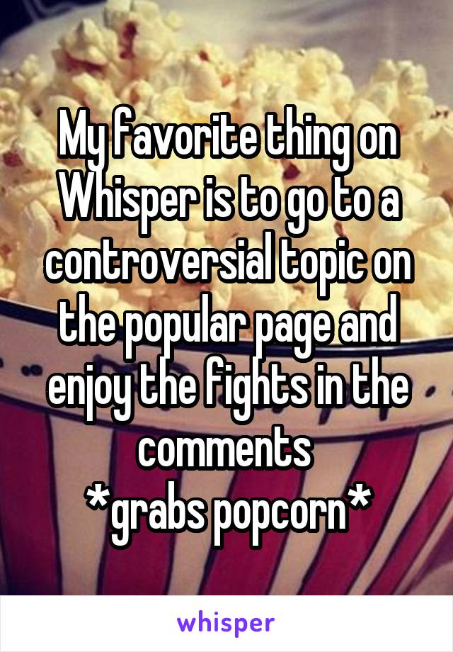 My favorite thing on Whisper is to go to a controversial topic on the popular page and enjoy the fights in the comments  *grabs popcorn*