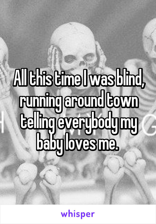 All this time I was blind, running around town telling everybody my baby loves me.