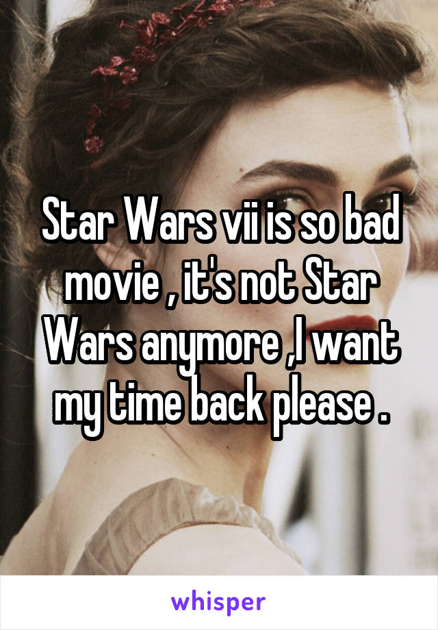 Star Wars vii is so bad movie , it's not Star Wars anymore ,I want my time back please .