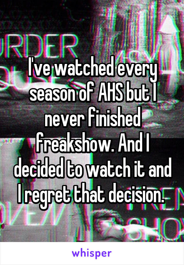 I've watched every season of AHS but I never finished freakshow. And I decided to watch it and I regret that decision.