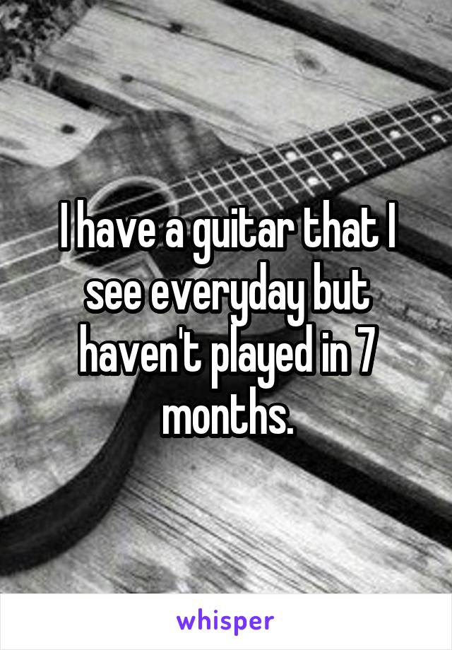 I have a guitar that I see everyday but haven't played in 7 months.