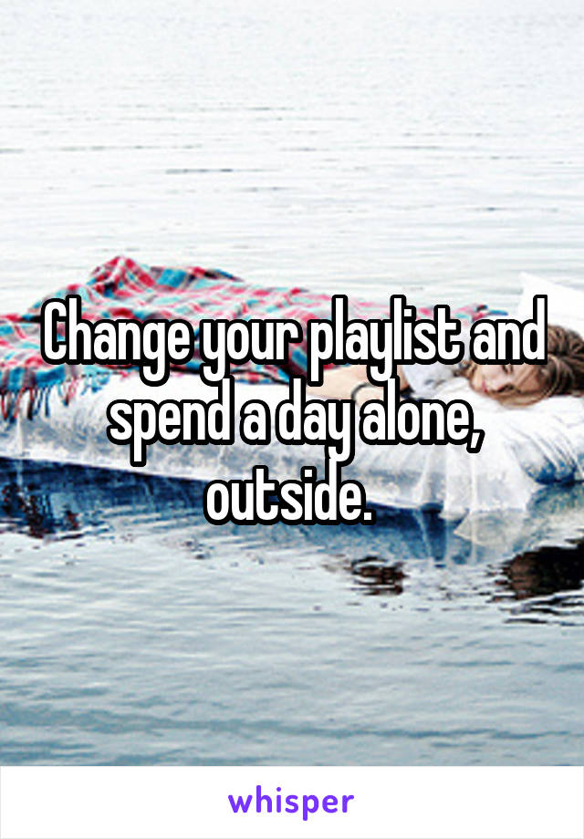 Change your playlist and spend a day alone, outside.