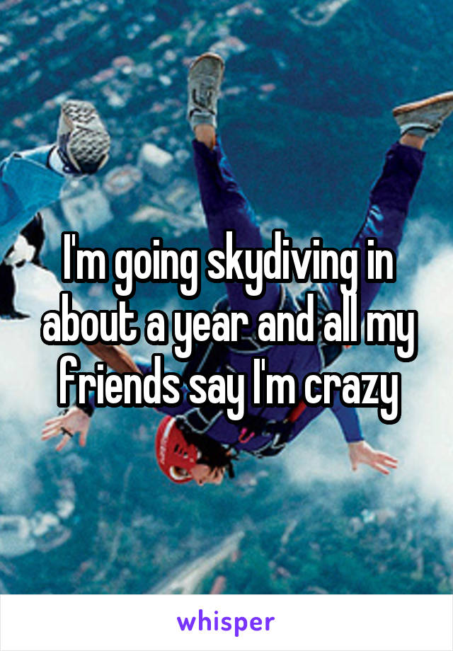 I'm going skydiving in about a year and all my friends say I'm crazy