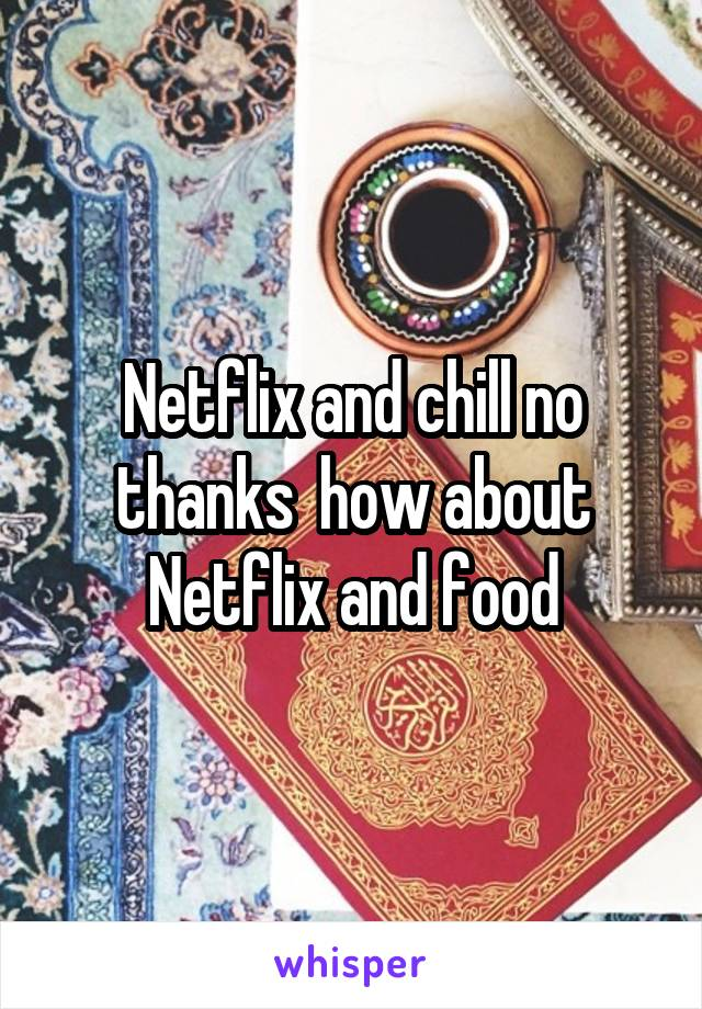 Netflix and chill no thanks  how about Netflix and food