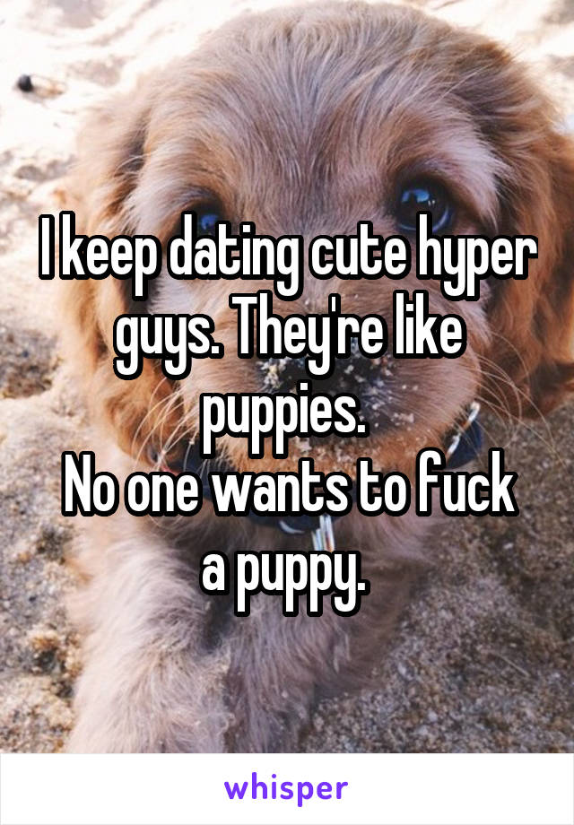I keep dating cute hyper guys. They're like puppies.  No one wants to fuck a puppy.