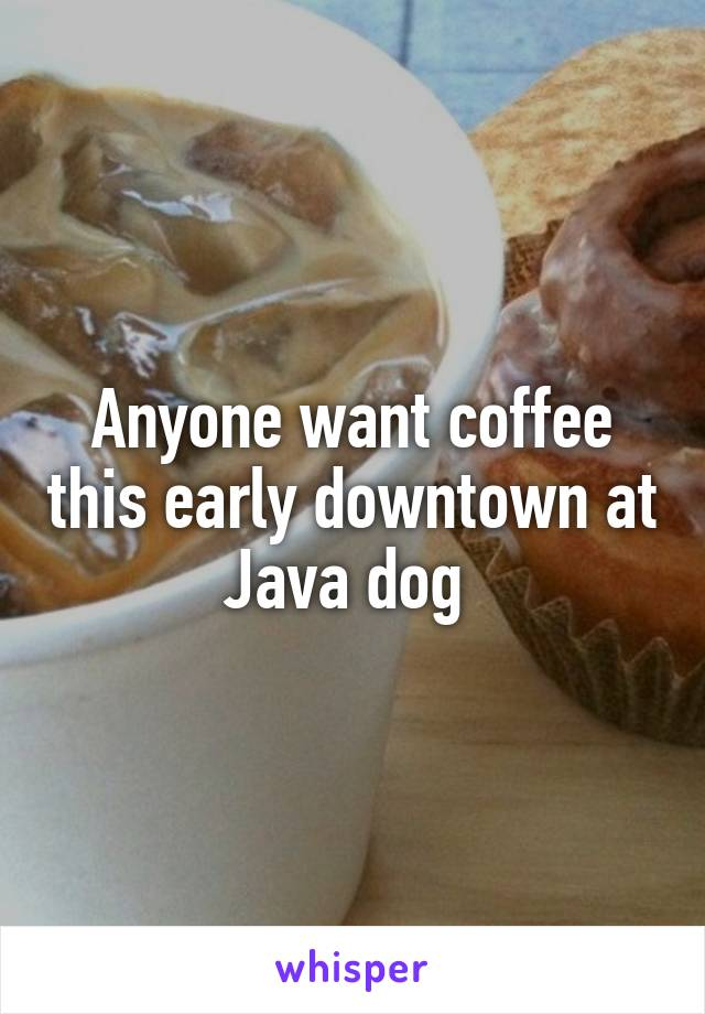 Anyone want coffee this early downtown at Java dog
