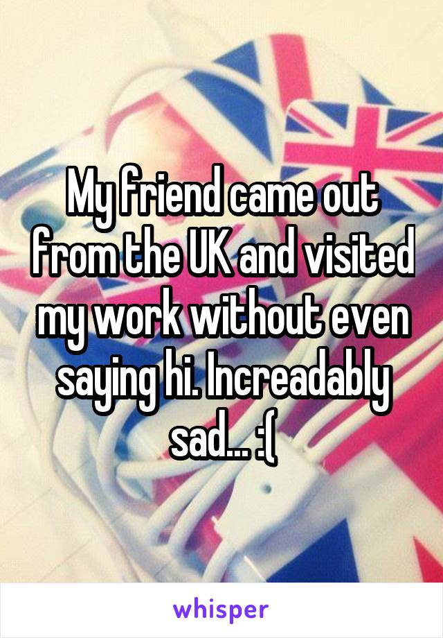 My friend came out from the UK and visited my work without even saying hi. Increadably sad... :(