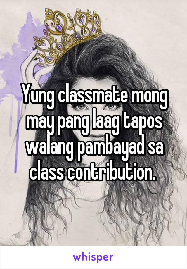 Yung classmate mong may pang laag tapos walang pambayad sa class contribution.