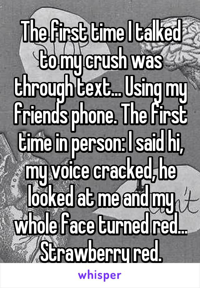 The first time I talked to my crush was through text... Using my friends phone. The first time in person: I said hi, my voice cracked, he looked at me and my whole face turned red... Strawberry red.