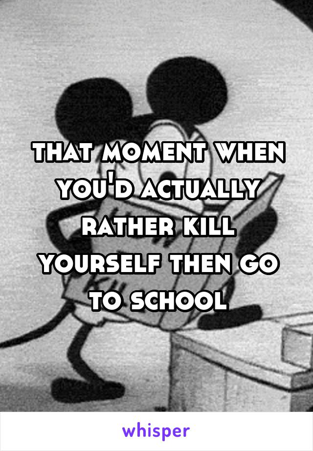 that moment when you'd actually rather kill yourself then go to school