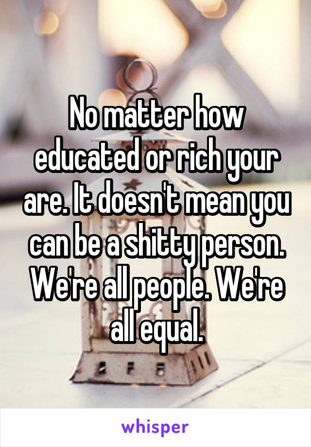 No matter how educated or rich your are. It doesn't mean you can be a shitty person. We're all people. We're all equal.