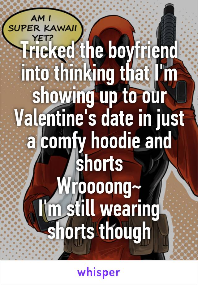 Tricked the boyfriend into thinking that I'm showing up to our Valentine's date in just a comfy hoodie and shorts Wroooong~ I'm still wearing shorts though