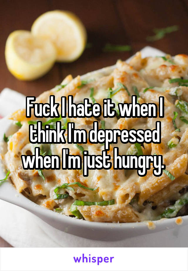 Fuck I hate it when I think I'm depressed when I'm just hungry.