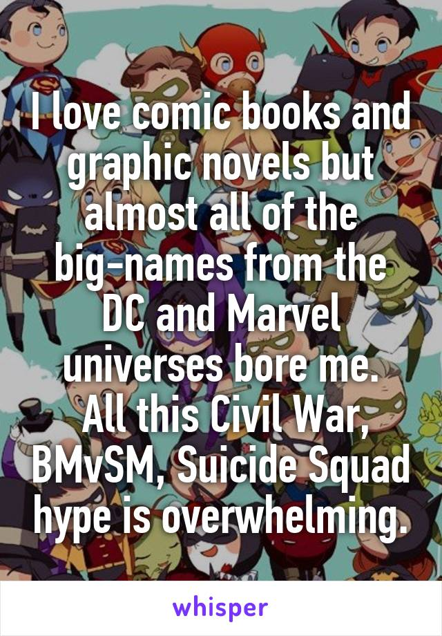 I love comic books and graphic novels but almost all of the big-names from the DC and Marvel universes bore me.  All this Civil War, BMvSM, Suicide Squad hype is overwhelming.