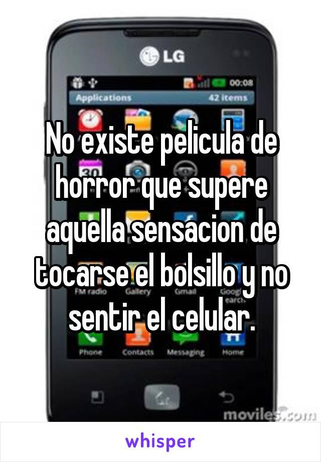 No existe pelicula de horror que supere aquella sensacion de tocarse el bolsillo y no sentir el celular.