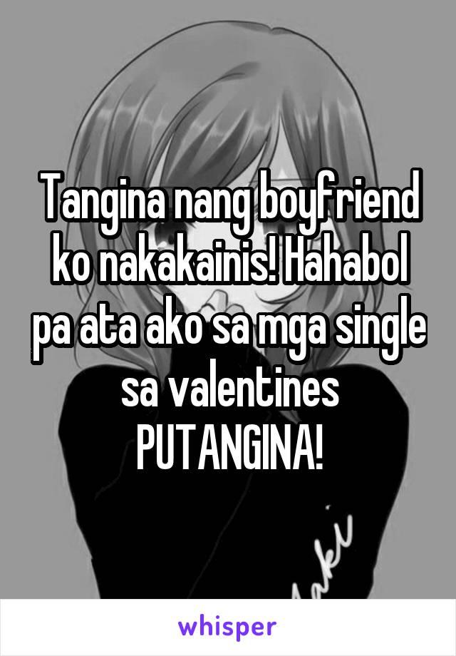 Tangina nang boyfriend ko nakakainis! Hahabol pa ata ako sa mga single sa valentines PUTANGINA!