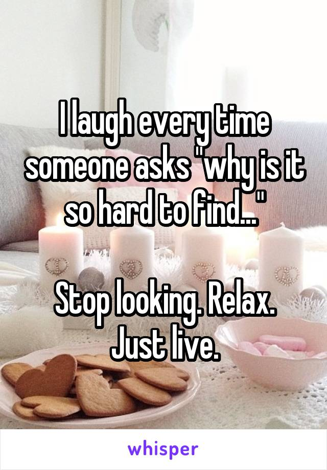 """I laugh every time someone asks """"why is it so hard to find...""""  Stop looking. Relax. Just live."""