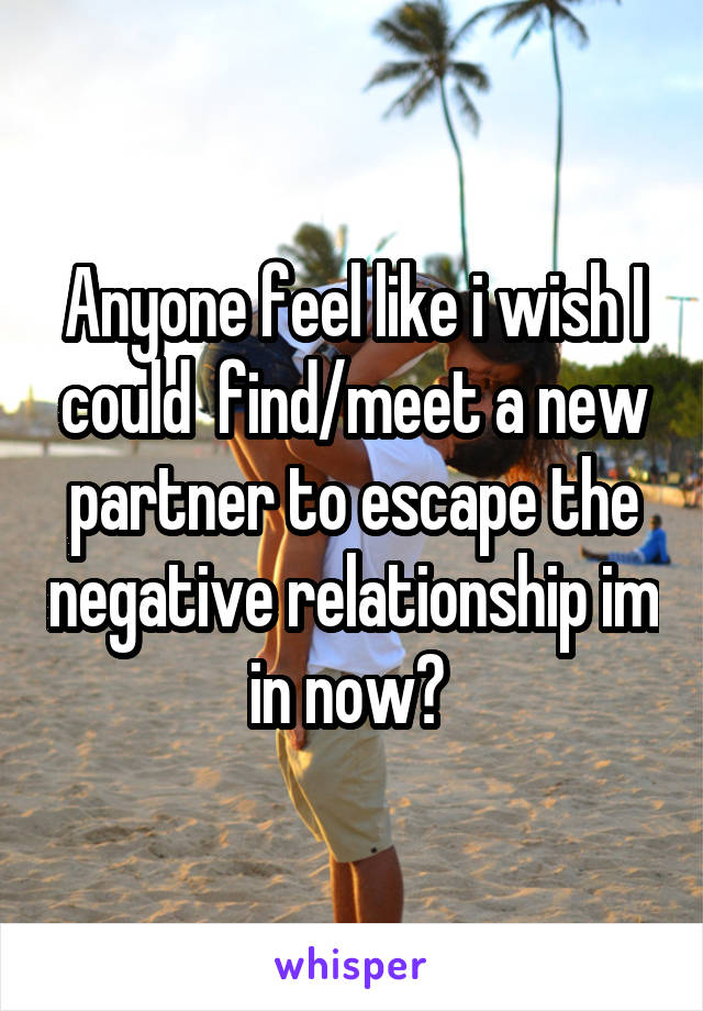 Anyone feel like i wish I could  find/meet a new partner to escape the negative relationship im in now?