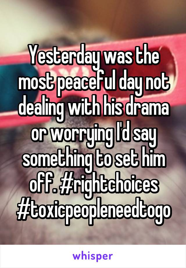 Yesterday was the most peaceful day not dealing with his drama or worrying I'd say something to set him off. #rightchoices #toxicpeopleneedtogo
