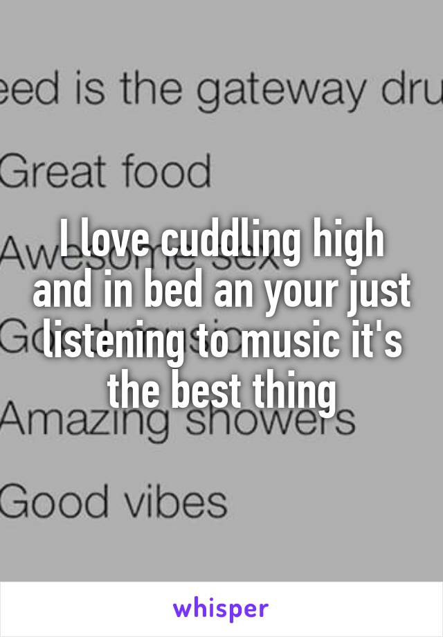 I love cuddling high and in bed an your just listening to music it's the best thing
