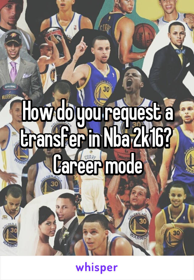 How do you request a transfer in Nba 2k16?  Career mode