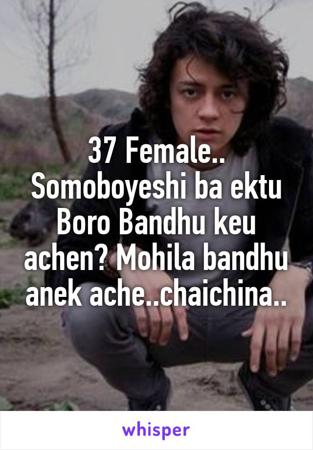 37 Female.. Somoboyeshi ba ektu Boro Bandhu keu achen? Mohila bandhu anek ache..chaichina..