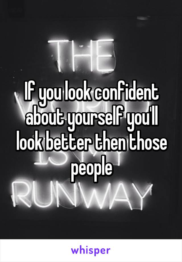If you look confident about yourself you'll look better then those people