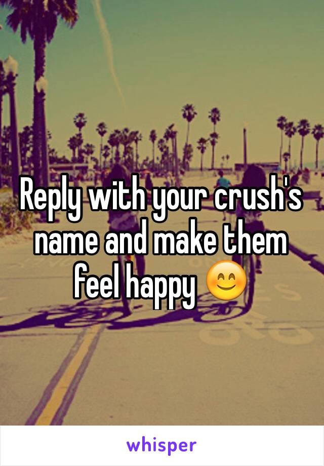 Reply with your crush's name and make them feel happy 😊
