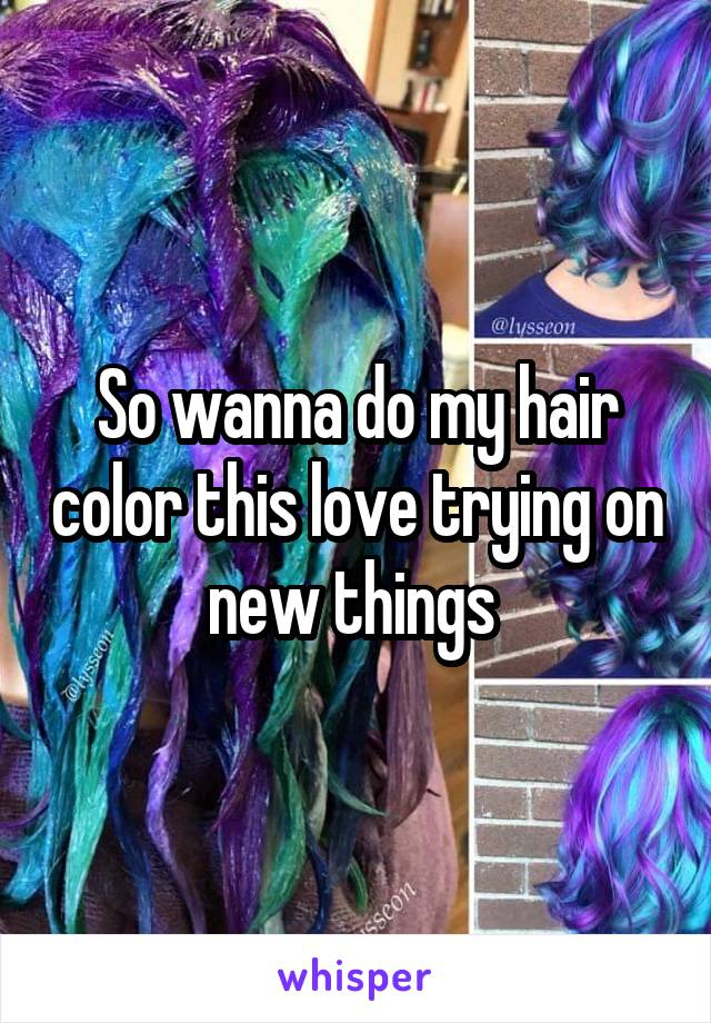 So wanna do my hair color this love trying on new things