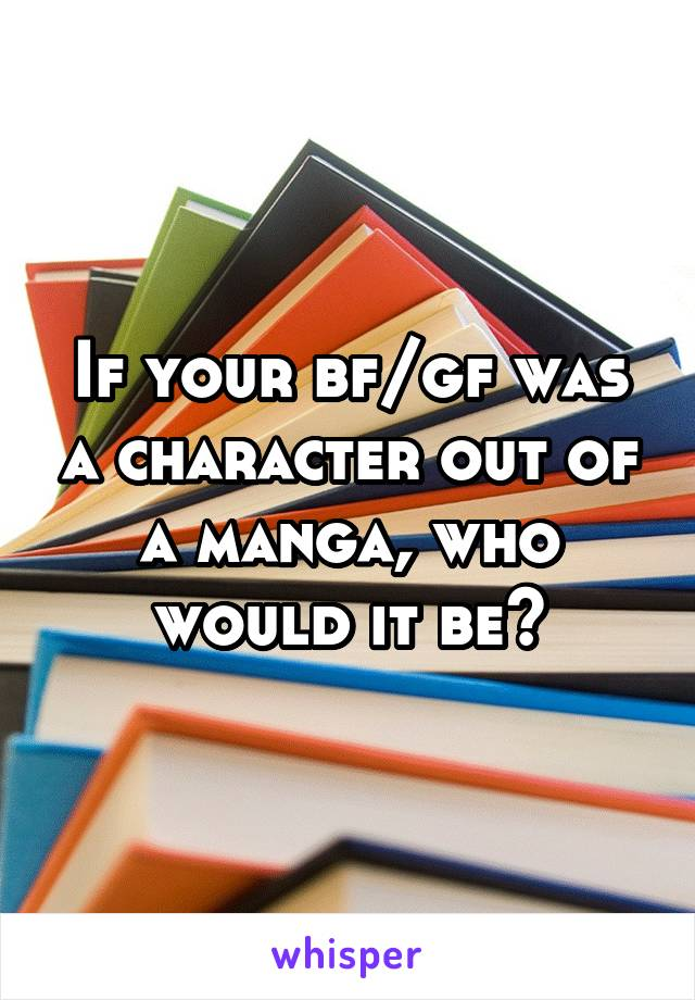 If your bf/gf was a character out of a manga, who would it be?