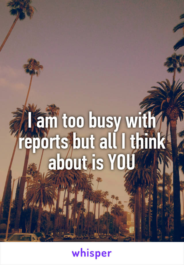 I am too busy with reports but all I think about is YOU