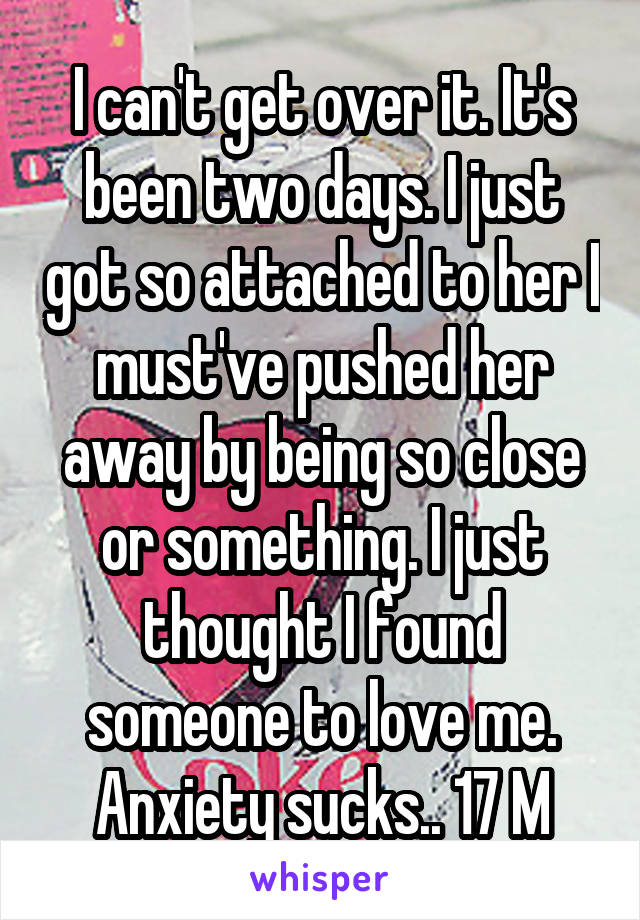 I can't get over it. It's been two days. I just got so attached to her I must've pushed her away by being so close or something. I just thought I found someone to love me. Anxiety sucks.. 17 M